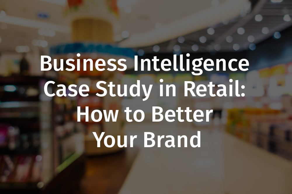 Business Intelligence Case Study in Retail: How to Better Your Brand