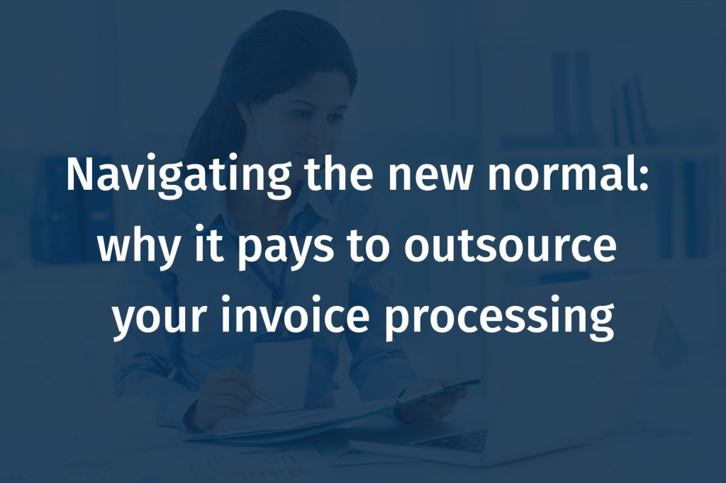 Navigating the new normal: why it pays to outsource your invoice processing